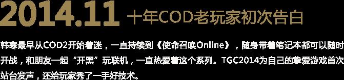 """2014.11 十年COD老玩家初次告白 韩寒最早从COD2开始着迷,一直持续到《使命召唤Online》,随身带着笔记本都可以随时开战,和朋友一起""""开黑""""玩联机,一直热爱着这个系列。TGC2014为自己的挚爱游戏首次站台发声,还给玩家秀了一手好技术。"""