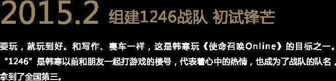 """2015.2 组建1246战队 初试锋芒 要玩,就玩到好。和写作、赛车一样,这是韩寒玩《使命召唤Online》的目标之一。""""1246""""是韩寒以前和朋友一起打游戏的楼号,代表着心中的热情,也成为了战队的队名,拿到了全国第三。"""