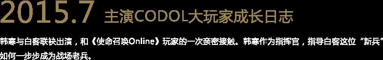 """2015.7 主演CODOL大玩家成长日志 韩寒与白客联袂出演,和《使命召唤Online》玩家的一次亲密接触。韩寒作为指挥官,指导白客这位""""新兵""""如何一步步成为战场老兵。"""