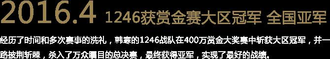 2016.4 1246获赏金赛大区冠军 全国亚军 经历了时间和多次赛事的洗礼,韩寒的1246战队在400万赏金大奖赛中斩获大区冠军,并一路披荆斩棘,杀入了万众瞩目的总决赛,最终获得亚军,实现了最好的战绩。